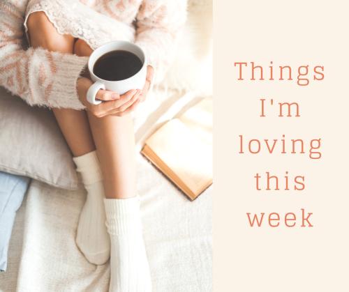 Things I'm loving this week.